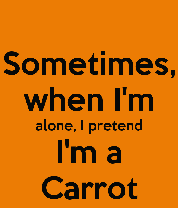 sometimes-when-im-alone-i-pretend-im-a-carrot